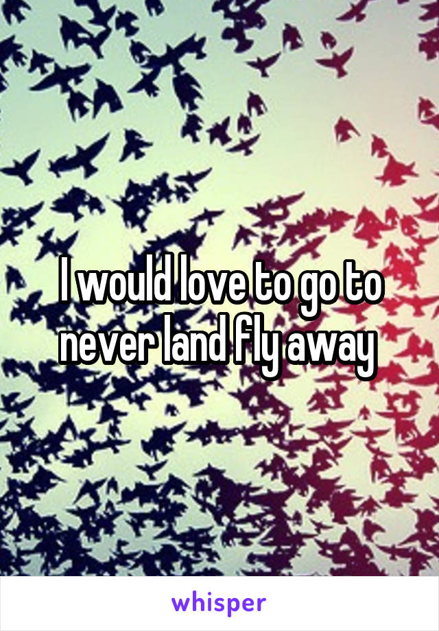 I would love to go to never land fly away