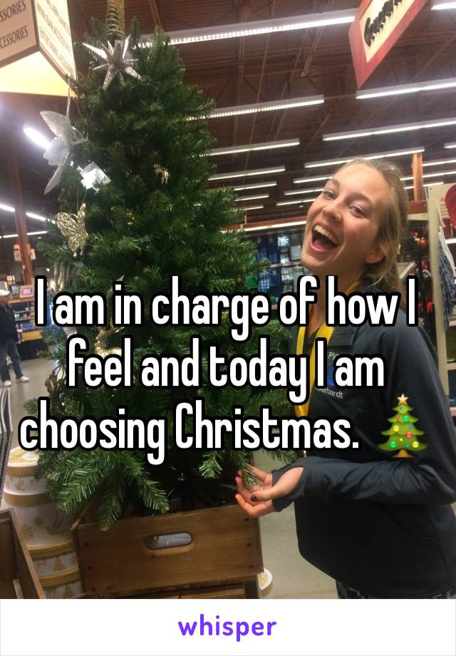 I am in charge of how I feel and today I am choosing Christmas. 🎄