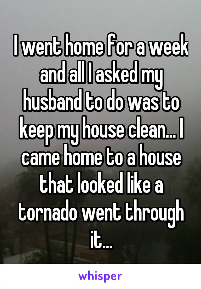 I went home for a week and all I asked my husband to do was to keep my house clean... I came home to a house that looked like a tornado went through it...