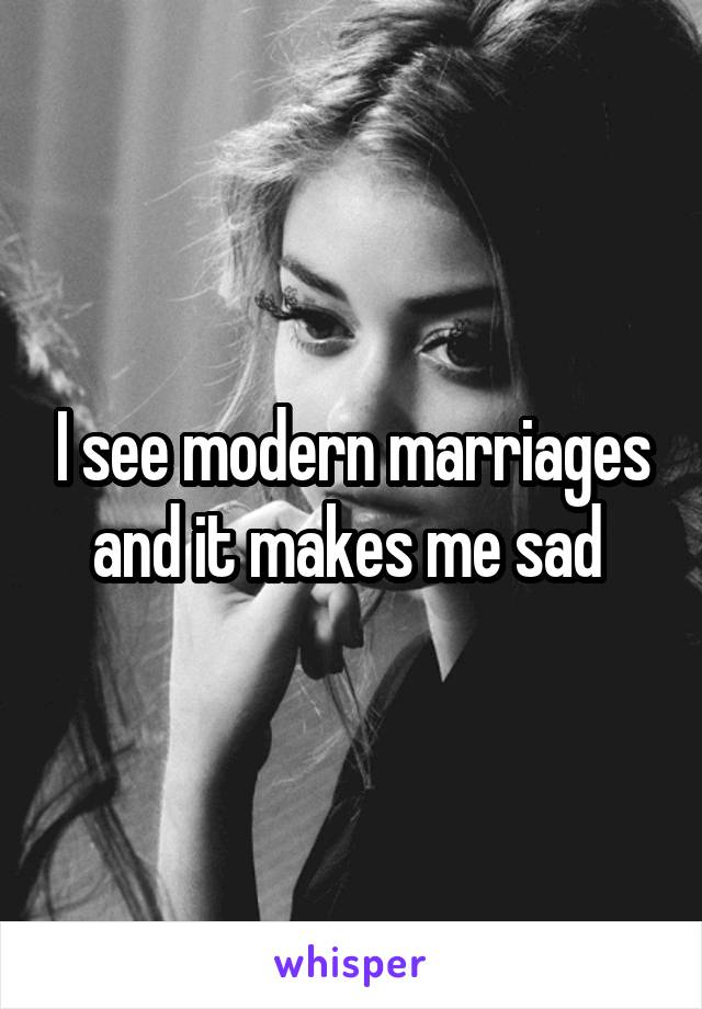I see modern marriages and it makes me sad