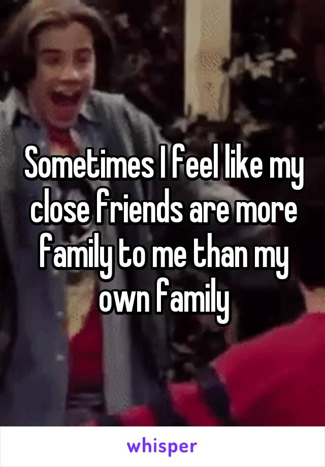Sometimes I feel like my close friends are more family to me than my own family