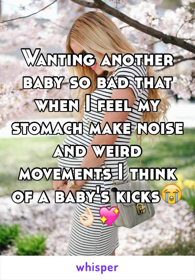 Wanting another baby so bad that when I feel my stomach make noise and weird movements I think of a baby's kicks😭👌🏻💖