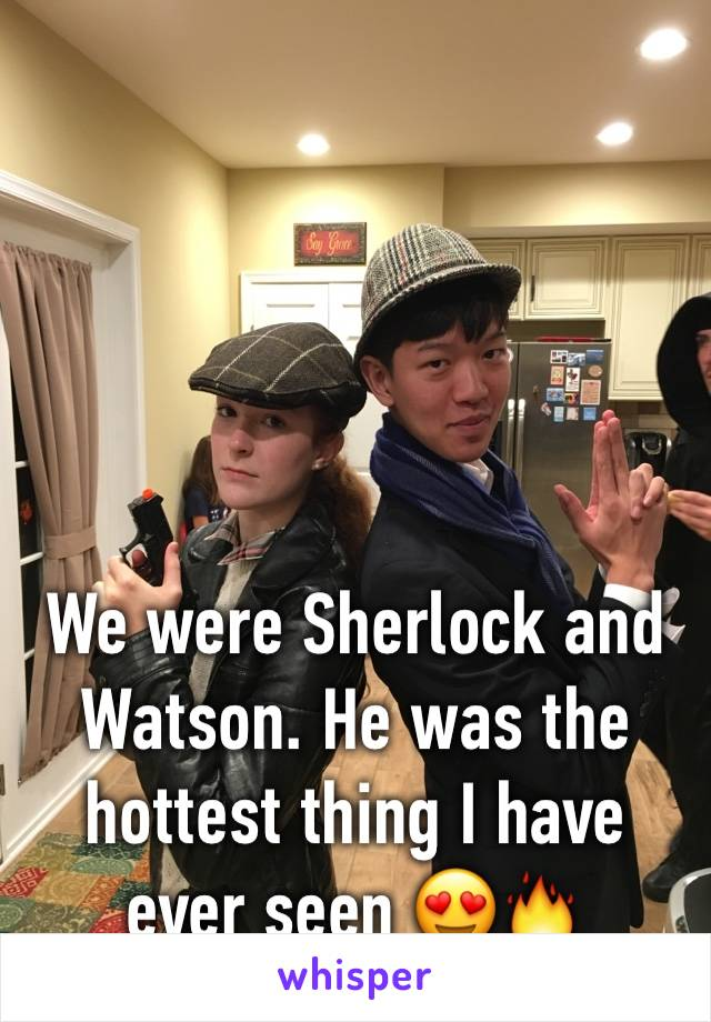 We were Sherlock and Watson. He was the hottest thing I have ever seen 😍🔥