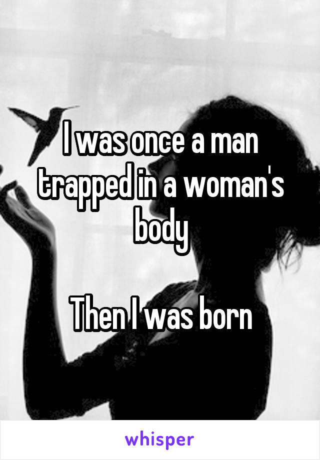 I was once a man trapped in a woman's body  Then I was born