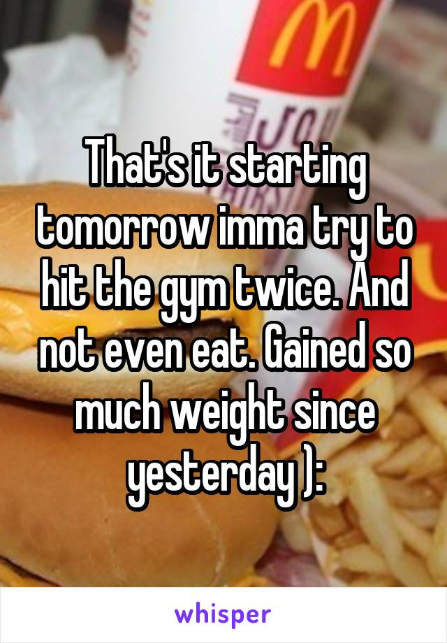 That's it starting tomorrow imma try to hit the gym twice. And not even eat. Gained so much weight since yesterday ):