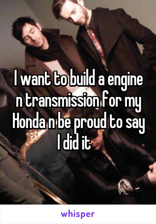 I want to build a engine n transmission for my Honda n be proud to say I did it