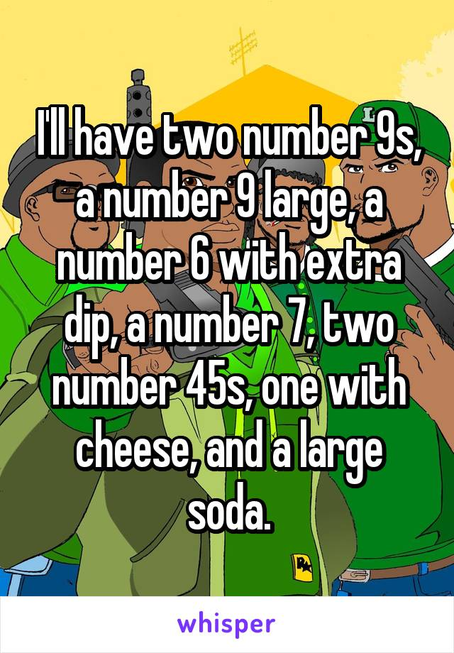 I'll have two number 9s, a number 9 large, a number 6 with extra dip, a number 7, two number 45s, one with cheese, and a large soda.