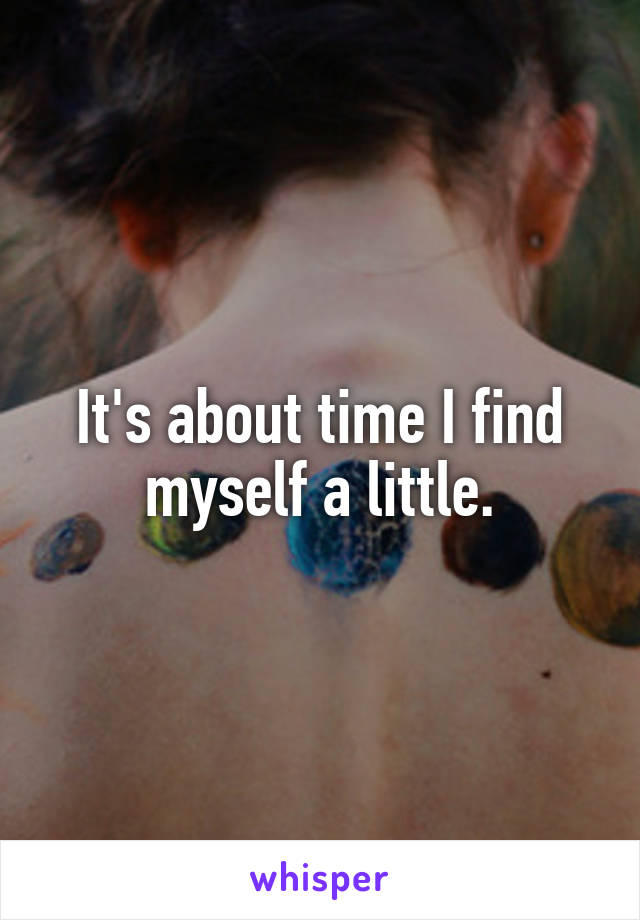 It's about time I find myself a little.