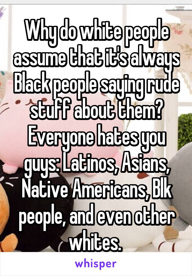 Why do white people assume that it's always Black people saying rude stuff about them? Everyone hates you guys: Latinos, Asians, Native Americans, Blk people, and even other whites.