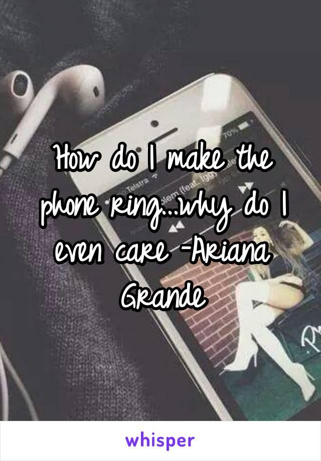 How do I make the phone ring...why do I even care -Ariana Grande