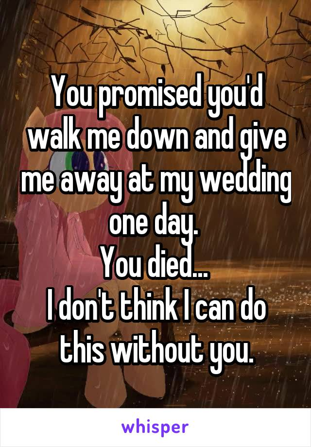 You promised you'd walk me down and give me away at my wedding one day.  You died...  I don't think I can do this without you.