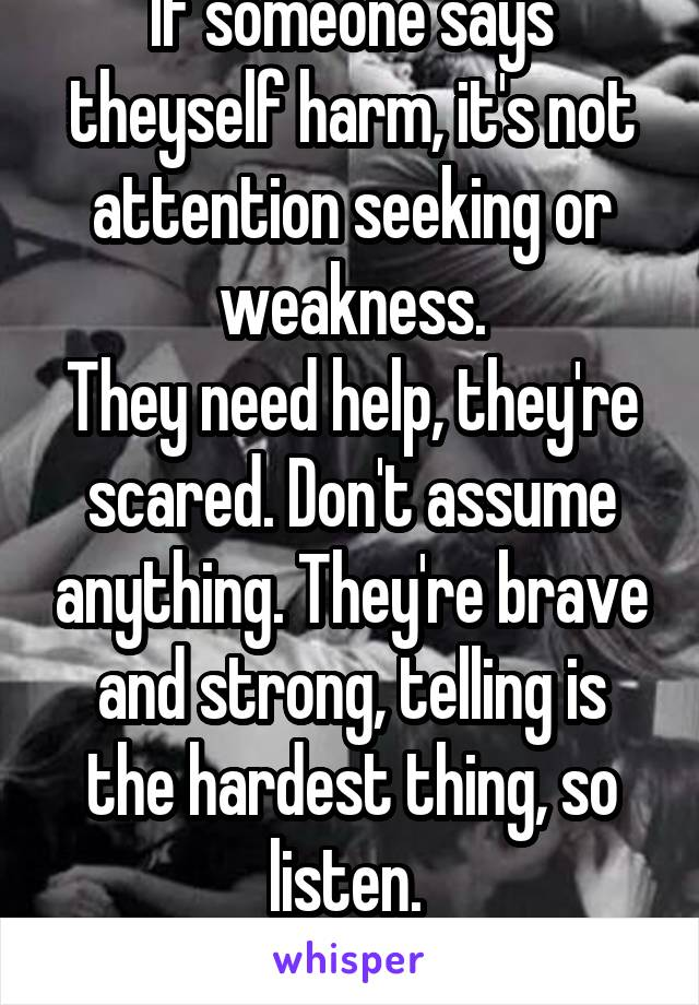 If someone says theyself harm, it's not attention seeking or weakness. They need help, they're scared. Don't assume anything. They're brave and strong, telling is the hardest thing, so listen.