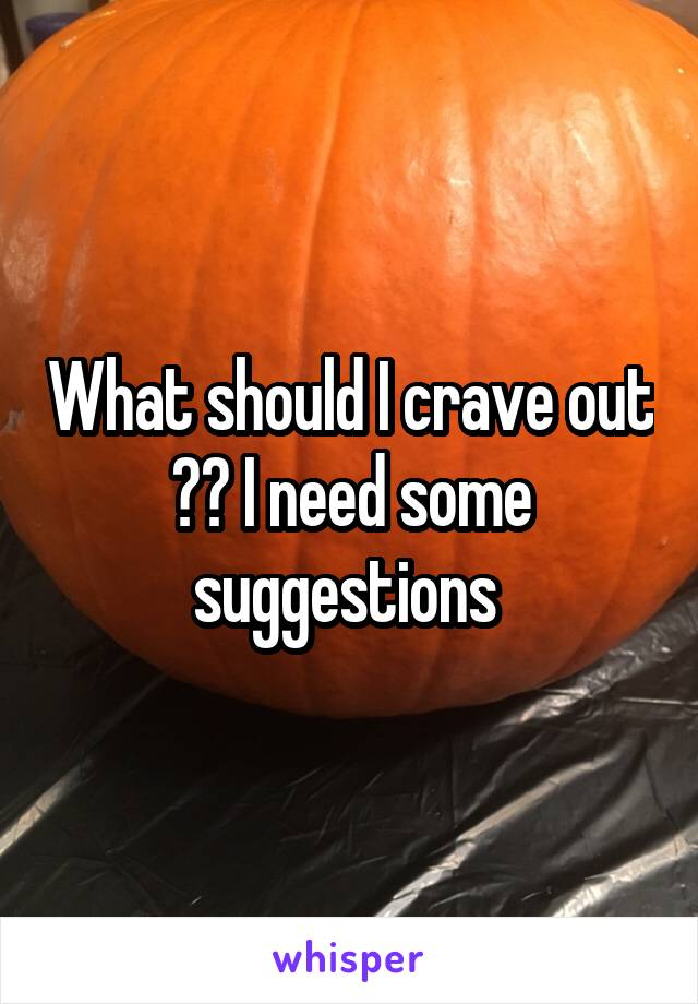 What should I crave out ?? I need some suggestions