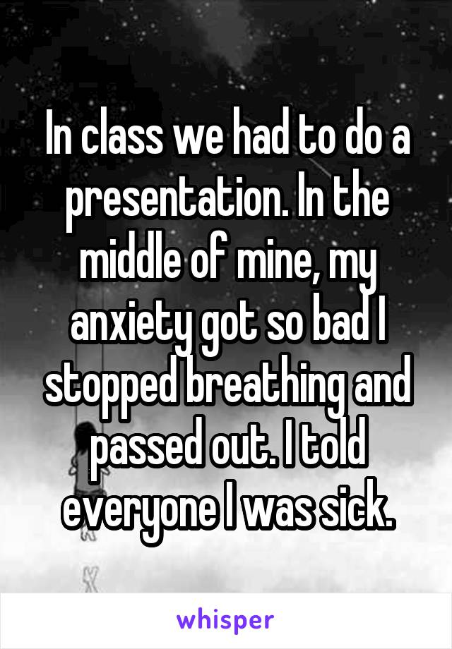 In class we had to do a presentation. In the middle of mine, my anxiety got so bad I stopped breathing and passed out. I told everyone I was sick.