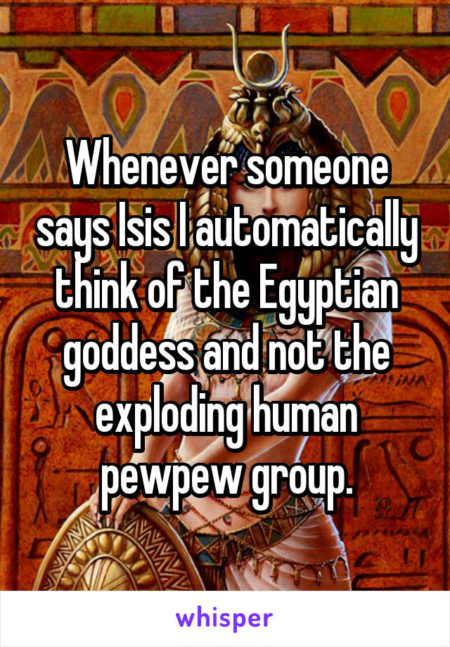 Whenever someone says Isis I automatically think of the Egyptian goddess and not the exploding human pewpew group.