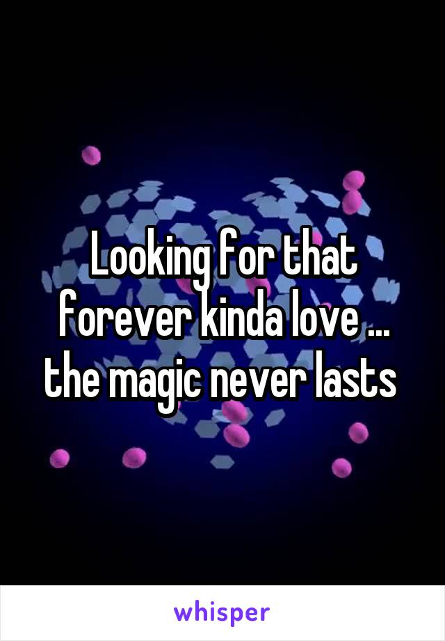 Looking for that forever kinda love ... the magic never lasts