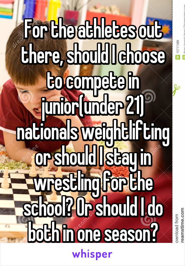 For the athletes out there, should I choose to compete in junior(under 21) nationals weightlifting or should I stay in wrestling for the school? Or should I do both in one season?