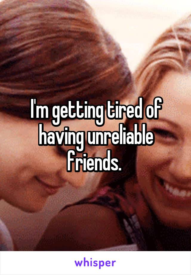 I'm getting tired of having unreliable friends.