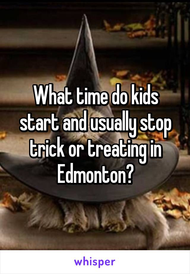 What time do kids start and usually stop trick or treating in Edmonton?