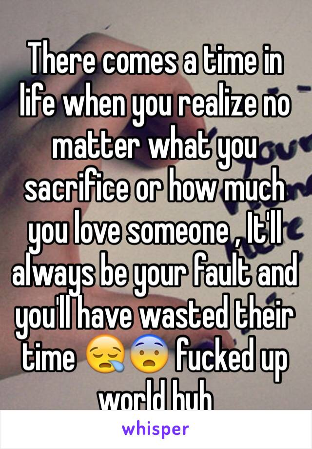 There comes a time in life when you realize no matter what you sacrifice or how much you love someone , It'll always be your fault and you'll have wasted their time 😪😨 fucked up world huh
