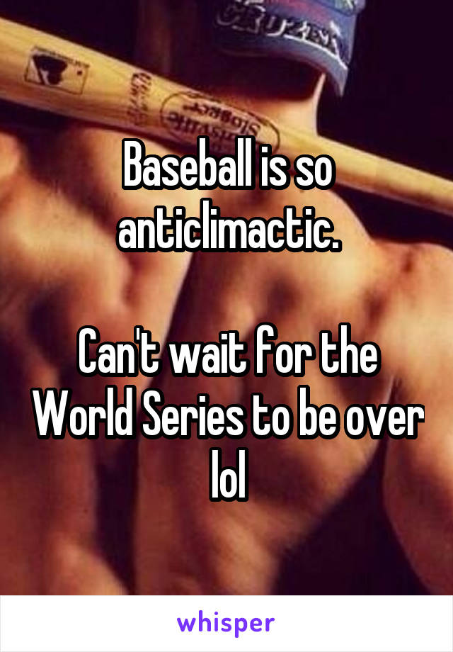Baseball is so anticlimactic.  Can't wait for the World Series to be over lol