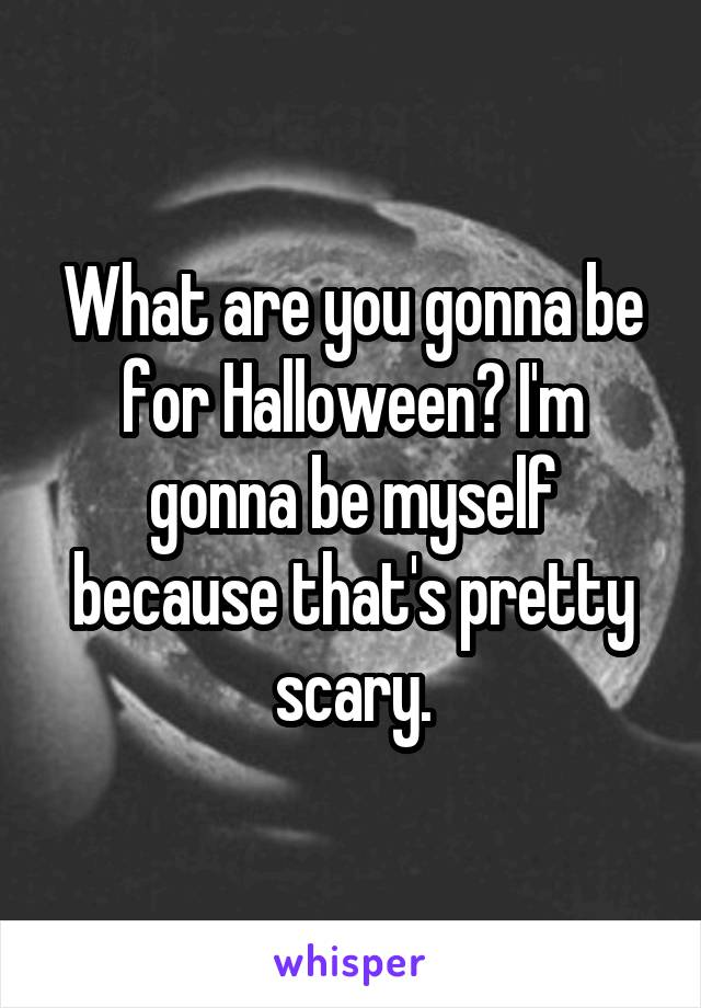 What are you gonna be for Halloween? I'm gonna be myself because that's pretty scary.