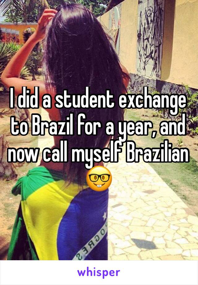 I did a student exchange to Brazil for a year, and now call myself Brazilian 🤓