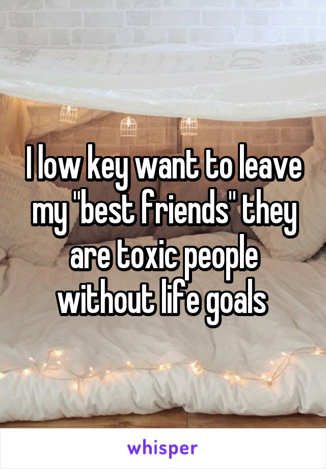 """I low key want to leave my """"best friends"""" they are toxic people without life goals"""
