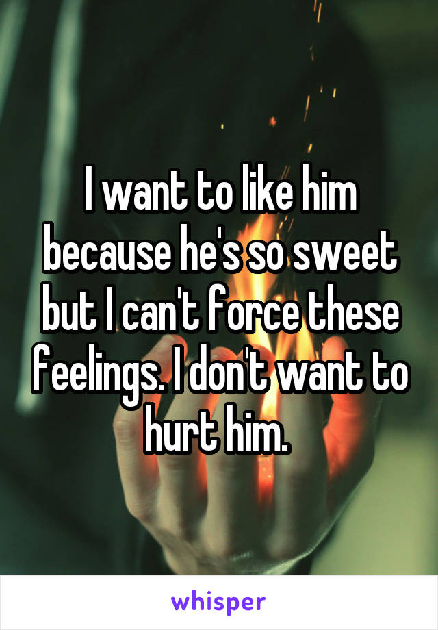 I want to like him because he's so sweet but I can't force these feelings. I don't want to hurt him.