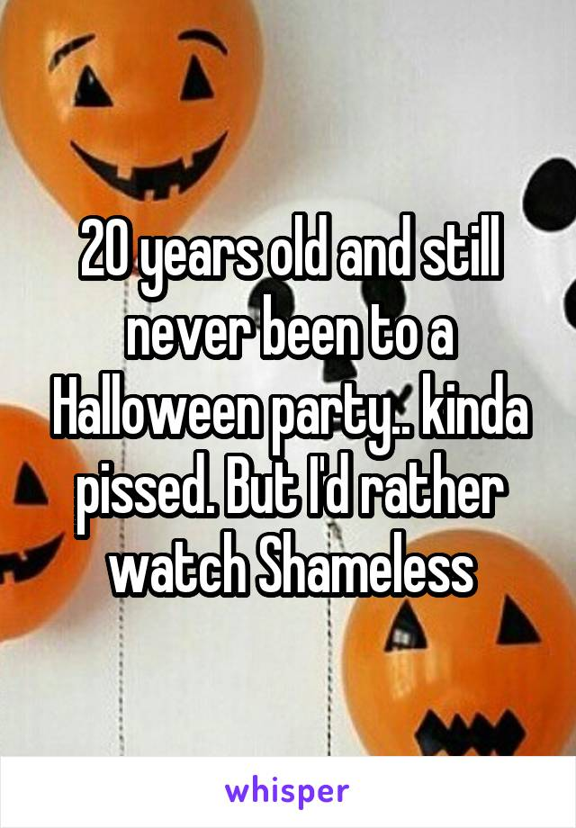 20 years old and still never been to a Halloween party.. kinda pissed. But I'd rather watch Shameless