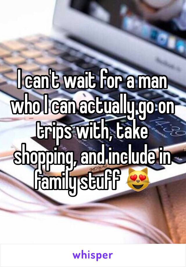 I can't wait for a man who I can actually go on trips with, take shopping, and include in family stuff 😻