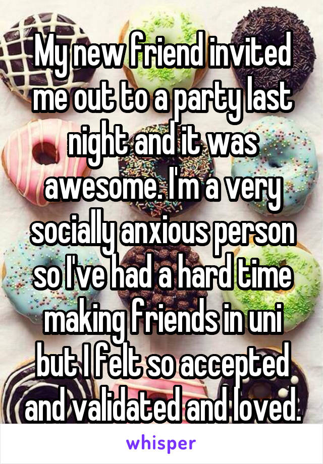 My new friend invited me out to a party last night and it was awesome. I'm a very socially anxious person so I've had a hard time making friends in uni but I felt so accepted and validated and loved.