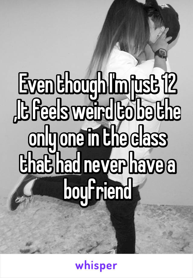 Even though I'm just 12 ,It feels weird to be the only one in the class that had never have a boyfriend