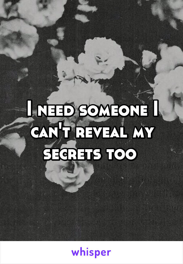 I need someone I can't reveal my secrets too