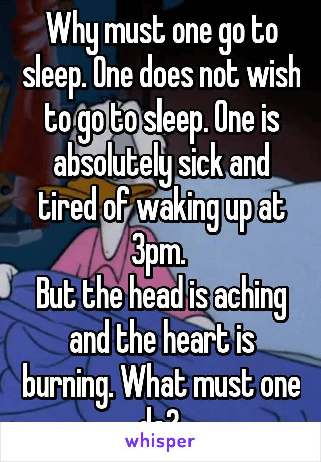 Why must one go to sleep. One does not wish to go to sleep. One is absolutely sick and tired of waking up at 3pm.  But the head is aching and the heart is burning. What must one do?