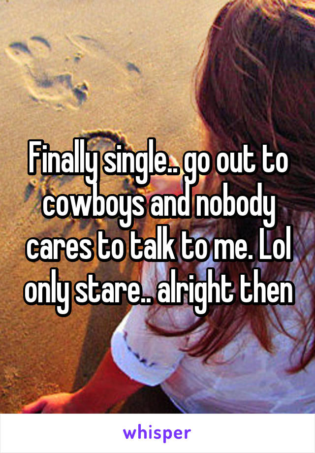 Finally single.. go out to cowboys and nobody cares to talk to me. Lol only stare.. alright then
