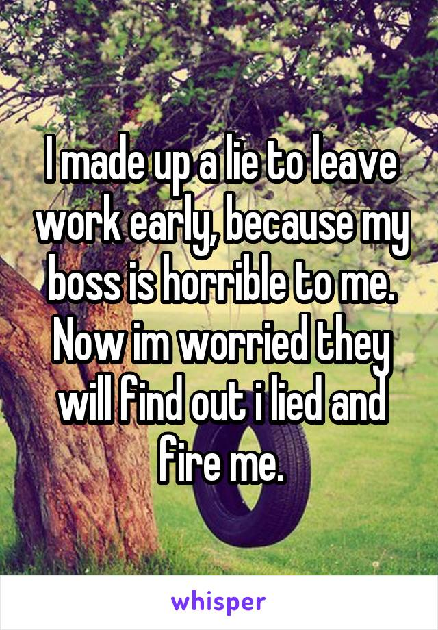 I made up a lie to leave work early, because my boss is horrible to me. Now im worried they will find out i lied and fire me.