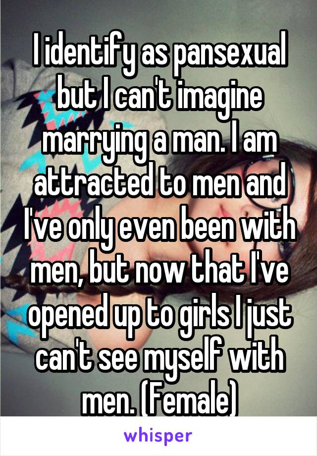 I identify as pansexual but I can't imagine marrying a man. I am attracted to men and I've only even been with men, but now that I've opened up to girls I just can't see myself with men. (Female)