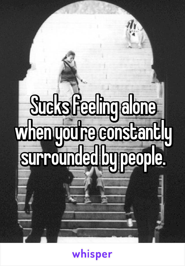 Sucks feeling alone when you're constantly surrounded by people.