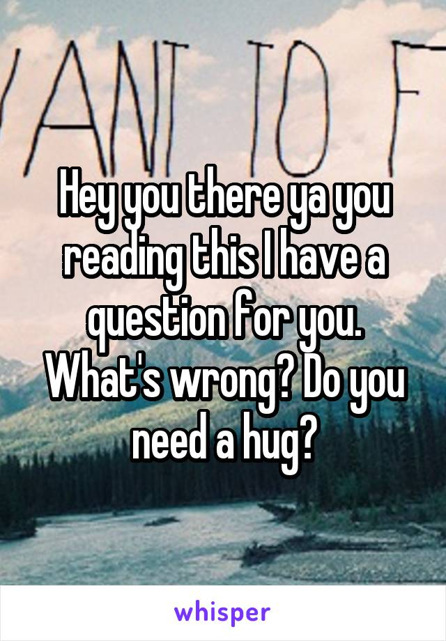 Hey you there ya you reading this I have a question for you. What's wrong? Do you need a hug?