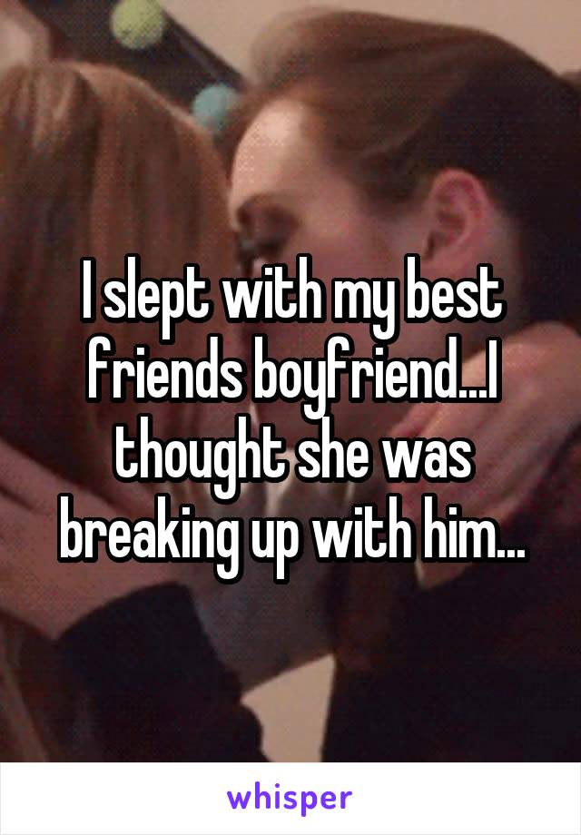 I slept with my best friends boyfriend...I thought she was breaking up with him...