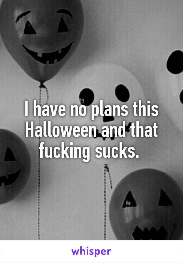 I have no plans this Halloween and that fucking sucks.