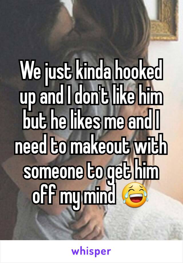 We just kinda hooked up and I don't like him but he likes me and I need to makeout with someone to get him off my mind 😂