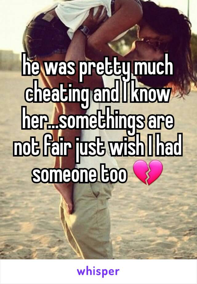 he was pretty much cheating and I know her...somethings are not fair just wish I had someone too 💔