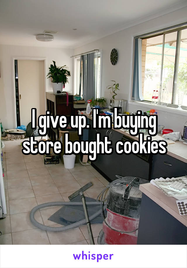 I give up. I'm buying store bought cookies