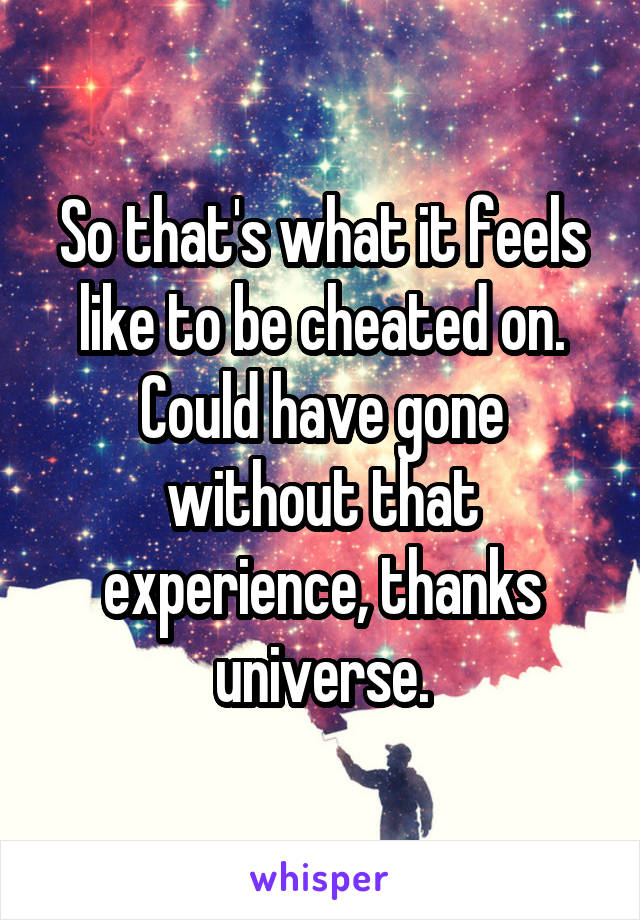 So that's what it feels like to be cheated on. Could have gone without that experience, thanks universe.