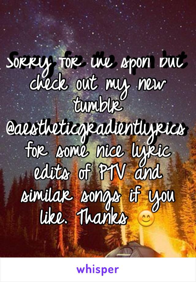 Sorry for the spon but check out my new tumblr @aestheticgradientlyrics for some nice lyric edits of PTV and similar songs if you like. Thanks 😊