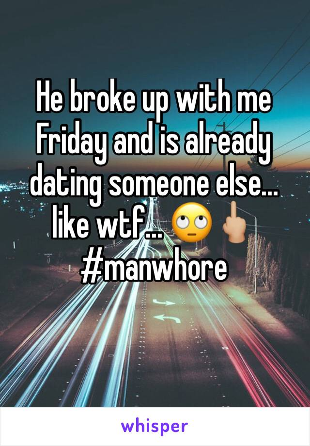 He broke up with me Friday and is already dating someone else... like wtf... 🙄🖕🏼 #manwhore