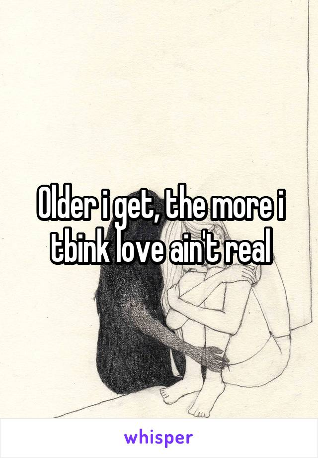 Older i get, the more i tbink love ain't real