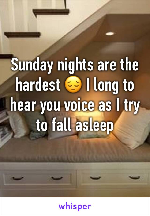 Sunday nights are the hardest 😔 I long to hear you voice as I try to fall asleep